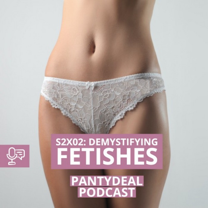 Pantydeal Podcasts 2X02: Demystifying Fetishes: for Panty Lovers and New Comers
